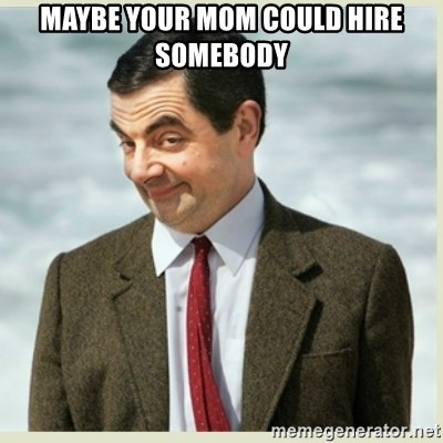 MR bean - maybe your mom could hire somebody