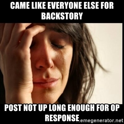 First World Problems - Came like everyone else for backstory post not up long enough for op response
