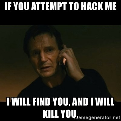 liam neeson taken - If you attempt to hack me I will find you, and i will kill you.