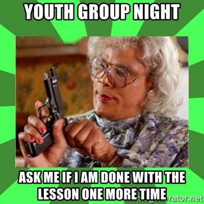 Madea - Youth group night Ask me if I am done with the lesson one more time