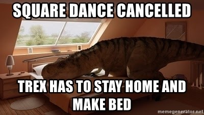T Rex Makes Bed - SQUARE DANCE CANCELLED TREX HAS TO STAY HOME AND MAKE BED