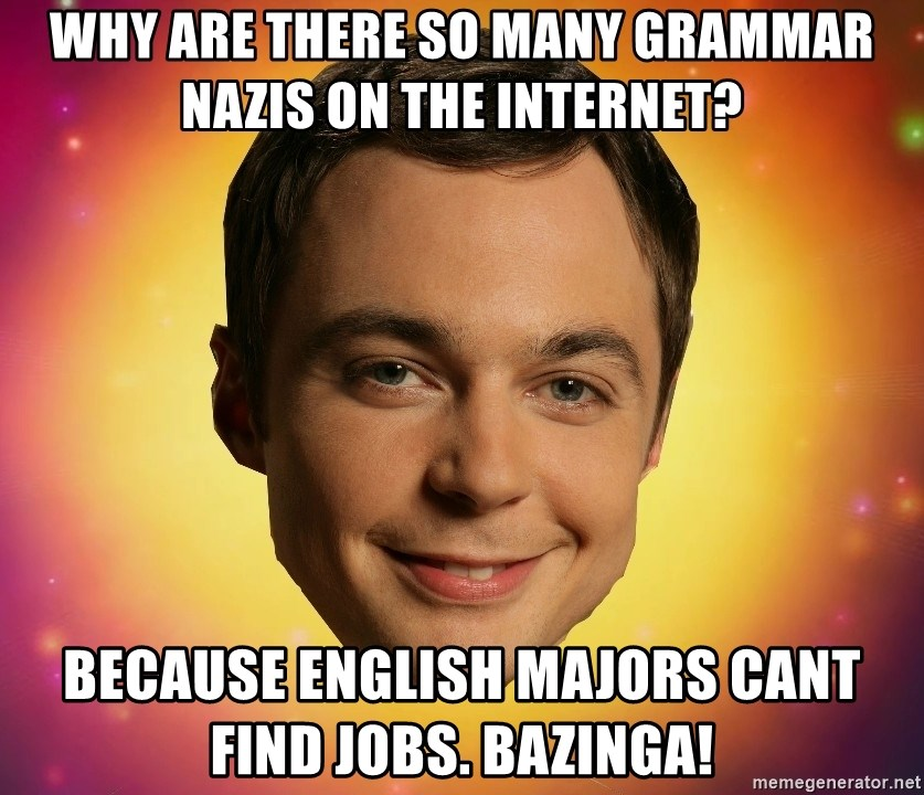 Sheldon Big Bang Theory - why are there so many grammar nazis on the internet? because english majors cant find jobs. bazinga!