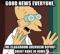 Professor Farnsworth - good news everyone, the classroom overview report query runs in 90ms