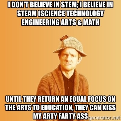 TIPICAL ABSURD - I don't Believe in STEM; I believe in steam (Science technology engineering arts & Math Until they return an equal focus on the arts to Education, they can kiss my arty farty ass