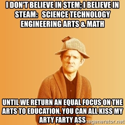 TIPICAL ABSURD - I don't Believe in STEM; I believe in steam:   Science technology engineering arts & Math   Until we return an equal focus on the arts to Education, you can all kiss my arty farty ass