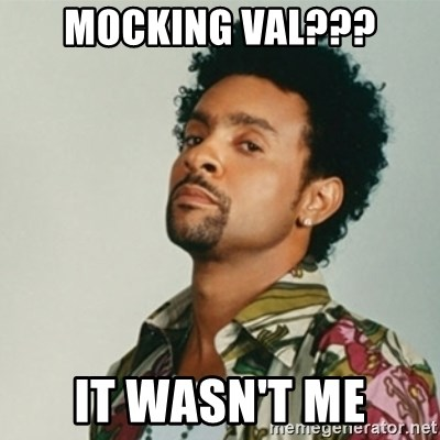 Shaggy. It wasn't me - Mocking Val??? It WAsn't Me