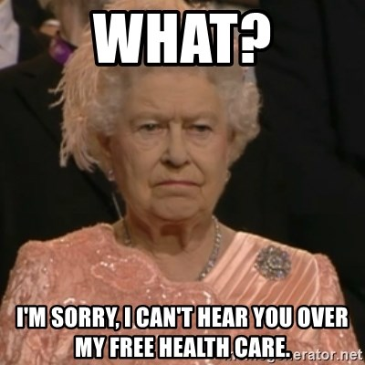 Queen Elizabeth Is Not Impressed  - What? I'm sorry, I can't hear you over my free health care.