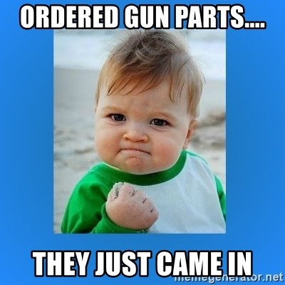 yes baby 2 - ordered gun parts.... they just came in