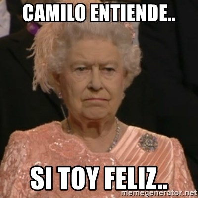 Queen Elizabeth Is Not Impressed  - CAMILO ENTIENDE.. SI TOY FELIZ..