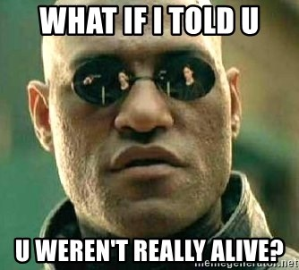 What if I told you / Matrix Morpheus - WHAT IF I TOLD U U WEREN'T REALLY ALIVE?