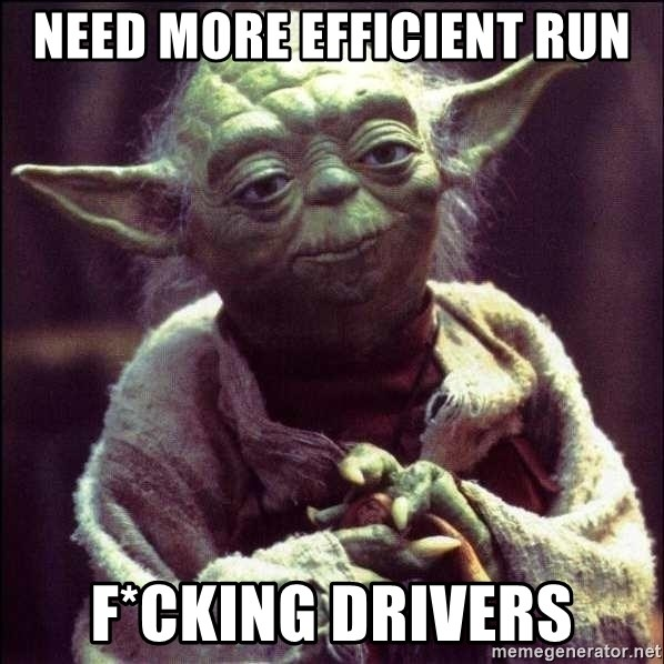 Advice Yoda - need more efficient run f*cking drivers