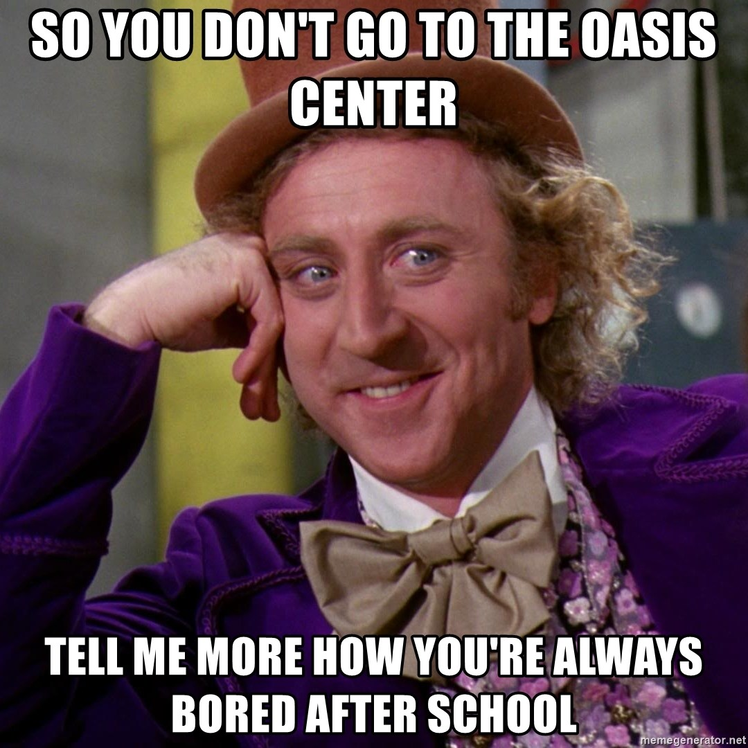 Willy Wonka - so you don't go to the oasis center tell me more how you're always bored after school