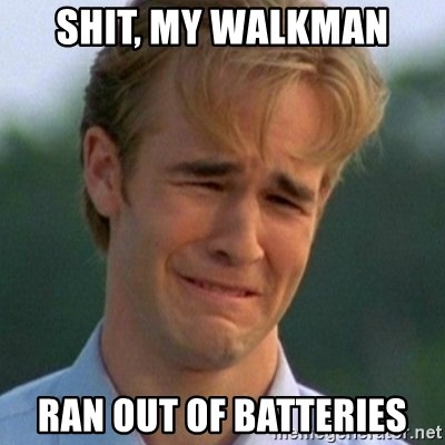 90s Problems - shit, my walkman ran out of batteries