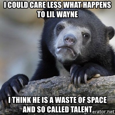 Confession Bear - I could care less what happens to Lil wayne i think he is a waste of space and so called talent