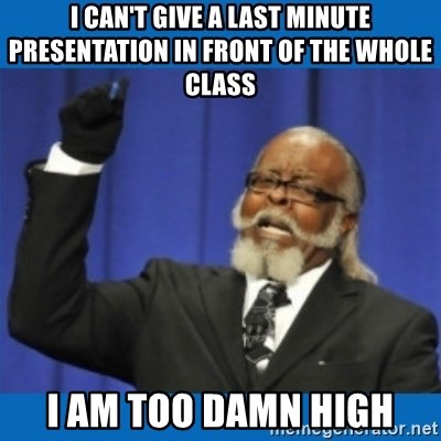 Too damn high - i can't give a last MINUTE presentation in front of the whole class I am too damn high