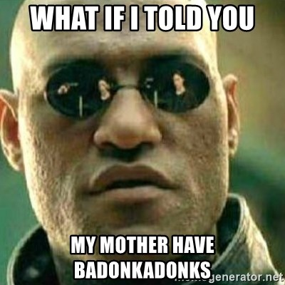 What If I Told You - what if i told you my mother have badonkadonks