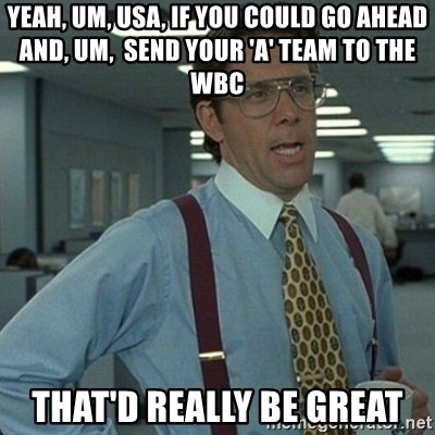 Yeah that'd be great... - yeah, um, usa, if you could go ahead and, um,  send your 'a' team to the wbc that'd really be great