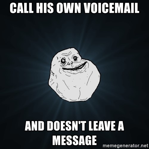 Forever Alone - call his own voicemail and doesn't leave a message