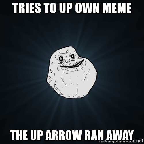 Forever Alone - tries to up own meme the up arrow ran away