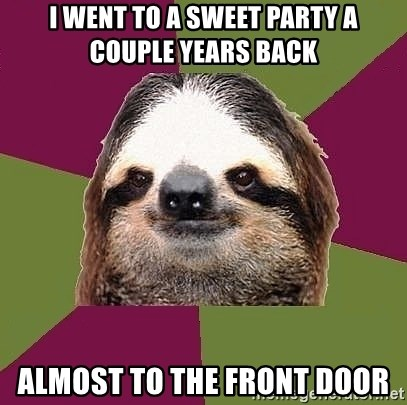 Just-Lazy-Sloth - I went to a sweet party a couple years back Almost to the front door