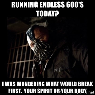 Bane Meme - running Endless 600's today? I waS WONDERING WHaT WOULD BREAK FIRST.  YOUR SPIRIT OR YOUR BODY