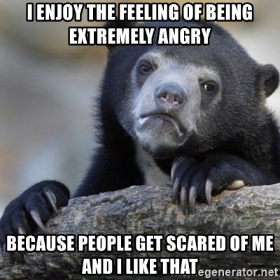 Confession Bear - I enjoy the feeling of being extremely angry because people get scared of me and i like that