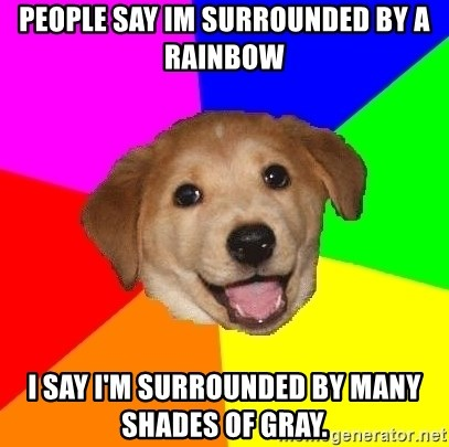 Advice Dog - People say Im surrounded by a rainbow I say I'm surrounded by many shades Of gray.