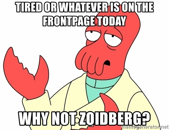 Why not zoidberg? - Tired or whatever is on the frontpage today Why not zoidberg?