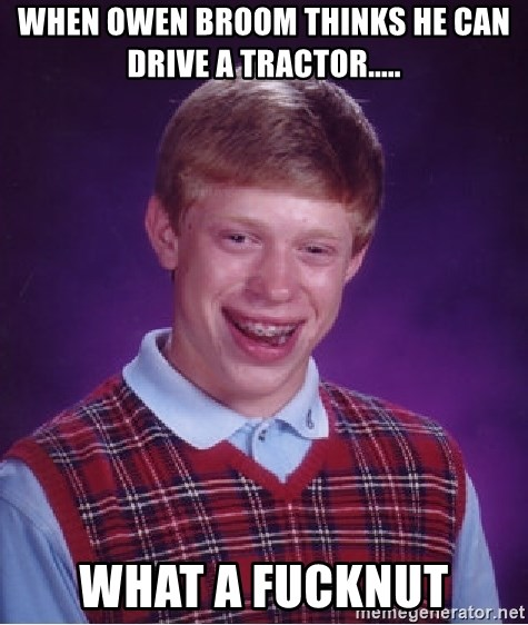 Bad Luck Brian - When Owen broom thinks he can drive a tractor..... What a fucknut
