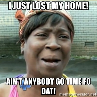 Ain't Nobody got time fo that - I just lost my home! AIN'T ANYBODY GO TIME FO DAT!
