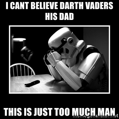 Sad Trooper - I CANT BELIEVE DARTH VADERS HIS DAD THIS IS JUST TOO MUCH MAN