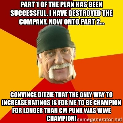 Hulk Hogan - Part 1 of the plan has been successful. I have destroyed the company. Now onto Part 2... Convince ditzie that the only way to increase ratings is for me to be champion for longer than cm punk was wwe champion!