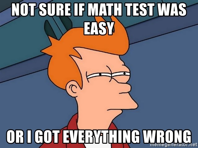 Futurama Fry - not sure if math test was easy or i got everything wrong
