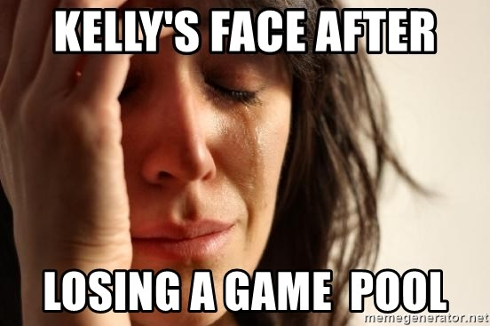 First World Problems - KELLY'S FACE AFTER LOSING A GAME  POOL