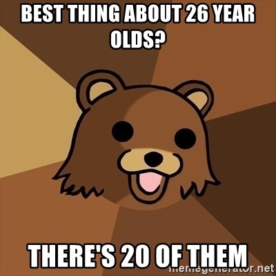 Pedobear - BEST THING ABOUT 26 YEAR OLDS? THERE'S 20 OF THEM