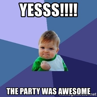 Success Kid - yesss!!!!  the party was awesome