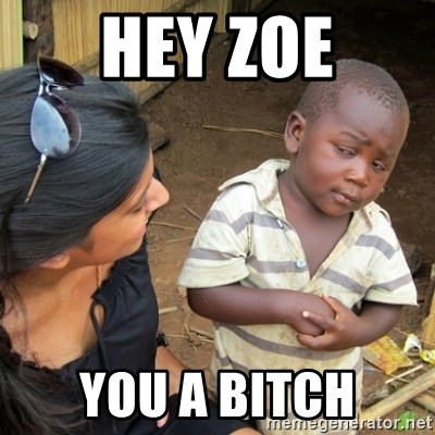 Skeptical 3rd World Kid - HEY ZOE YOU A BITCH