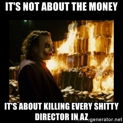 Not about the money joker - It's not about the money it's about killing every shitty director in az