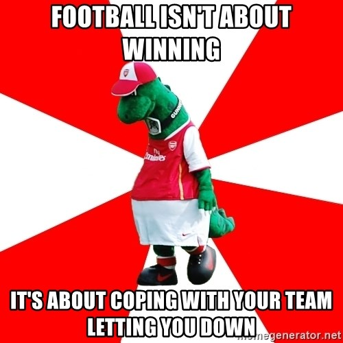 Arsenal Dinosaur - Football isn't about winning IT'S ABOUT COPING WITH YOUR TEAM LETTING YOU DOWN