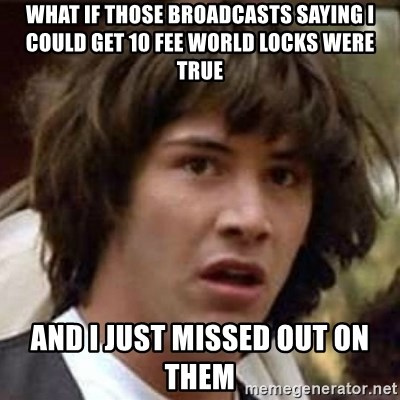 Conspiracy Keanu - What if those broadcasts saying I could get 10 fee world locks weRe true And I just missed out on  them
