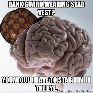 Scumbag Brain - Bank guard wearing stab vest? You would have to stab him in the eye.
