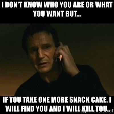 liam neeson taken - I don't know who you are or what you want but... If you take one more snack cake. I will find you and I will kill you.