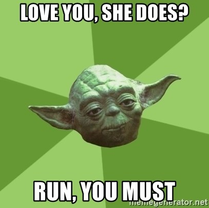 Advice Yoda Gives - love you, she does? run, you must
