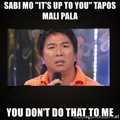 """Willie Revillame me - sabi mo """"it's up to you"""" tapos mali pala you don't do that to me"""