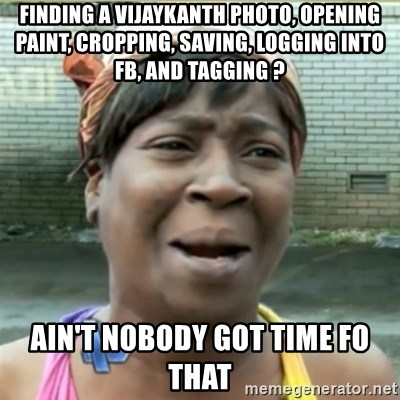 Ain't Nobody got time fo that - Finding a Vijaykanth Photo, Opening Paint, Cropping, Saving, logging into FB, and tagging ? Ain't Nobody got time fo that