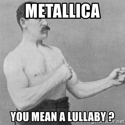 overly manlyman - Metallica  you mean a lullaby ?