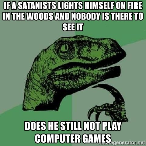 Philosoraptor - If a satanists lights himself on fire in the woods and nobody is there to see it does he still not play computer games