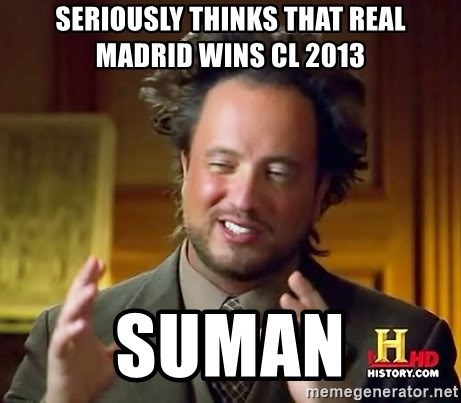 Ancient Aliens - seriously thinks that real madrid wins Cl 2013 suman
