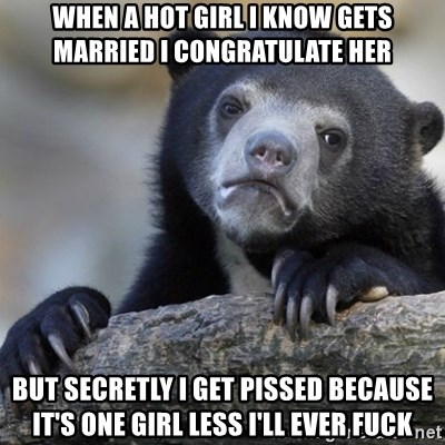 Confession Bear - when a hot girl i know gets married i congratulate her but secretly i get pissed because it's one girl less i'll ever fuck