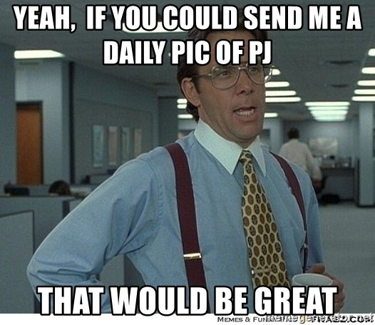 That would be great - Yeah,  if you could send me a daily pic of pj  that would be great